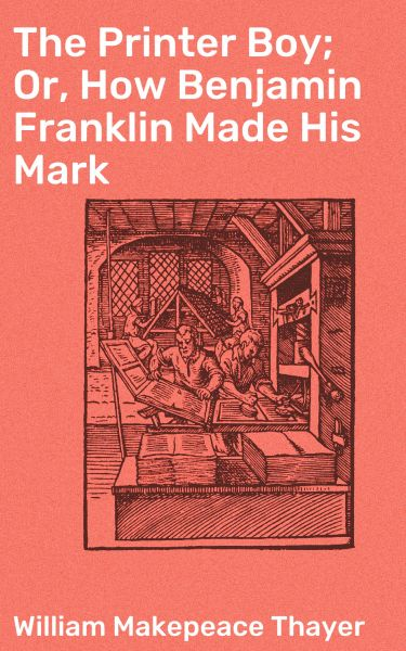 The Printer Boy; Or, How Benjamin Franklin Made His Mark