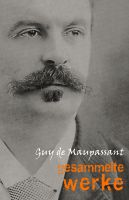 Guy de Maupassant: Gesammelte Werke