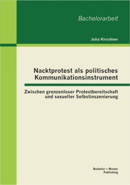 Nacktprotest als politisches Kommunikationsinstrument: Zwischen grenzenloser Protestbereitschaft und