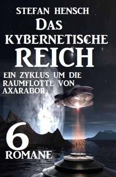 Das kybernetische Reich: Ein Zyklus um die Raumflotte von Axarabor - 6 Romane