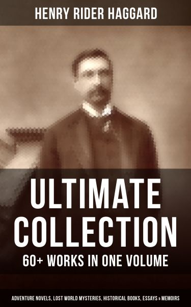 H. RIDER HAGGARD Ultimate Collection: 60+ Works in One Volume - Adventure Novels, Lost World Mysteri