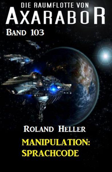 Manipulation: Sprachcode - Die Raumflotte von Axarabor - Band 103