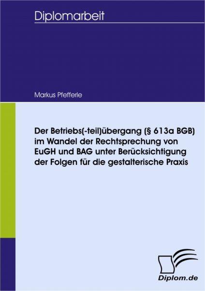 Der Betriebs(-teil)übergang (§ 613a BGB) im Wandel der Rechtsprechung von EuGH und BAG unter Berücks