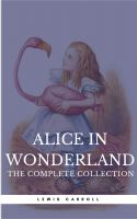 "Alice in Wonderland: The Complete Collection [all 5 books + a lost chapter from ""Through the Looking"