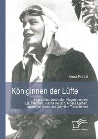 Königinnen der Lüfte: Biographien berühmter Fliegerinnen wie Elly Beinhorn, Hanna Reitsch, Amelia Ea