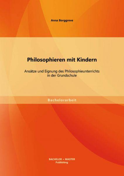 Philosophieren mit Kindern: Ansätze und Eignung des Philosophieunterrichts in der Grundschule