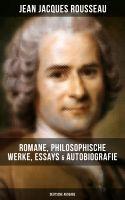 Jean Jacques Rousseau: Romane, Philosophische Werke, Essays & Autobiografie (Deutsche Ausgabe)