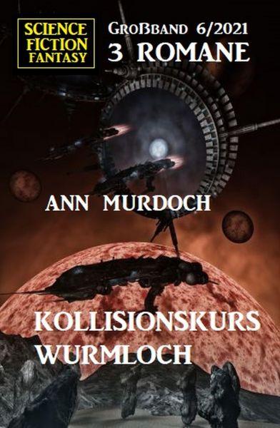Kollisionskurs Wurmloch: Science Fiction Fantasy Großband 3 Romane 6/2021