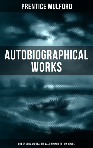 PRENTICE MULFORD: Autobiographical Works (Life by Land and Sea, The Californian's Return & More)