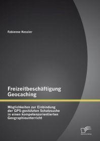 Freizeitbeschäftigung Geocaching: Möglichkeiten zur Einbindung der GPS-gestützten Schatzsuche in ein