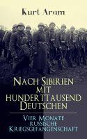 Nach Sibirien mit hunderttausend Deutschen - Vier Monate russische Kriegsgefangenschaft