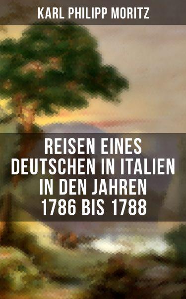 Karl Philipp Moritz: Reisen eines Deutschen in Italien in den Jahren 1786 bis 1788