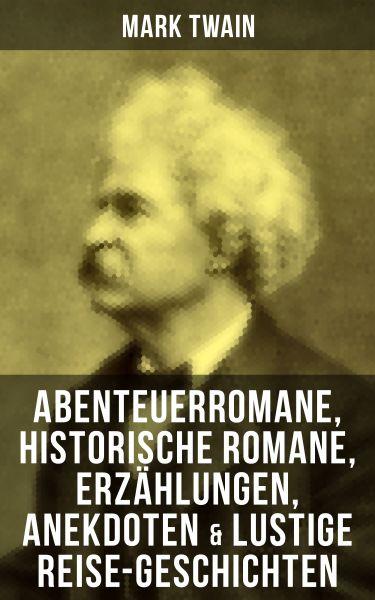 Mark Twain: Abenteuerromane, Historische Romane, Erzählungen, Anekdoten & Lustige Reise-Geschichten