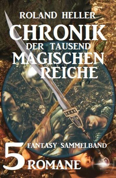 Chronik der tausend magischen Reiche: Fantasy Sammelband 5 Romane