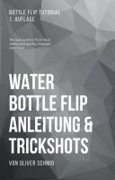Water Bottle Flip Anleitung & Trickshots: Wie man perfekte Trick-Shots hinlegt und mächtig Eindruck
