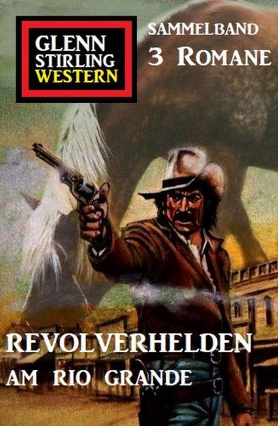 Revolverhelden am Rio Grande: Glenn Stirling Western Sammelband 3 Romane