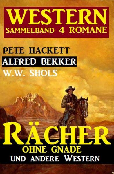 Western Sammelband 4 Romane: Rächer ohne Gnade und andere Western