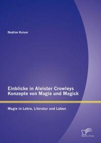 Einblicke in Aleister Crowleys Konzepte von Magie und Magick: Magie in Lehre, Literatur und Leben