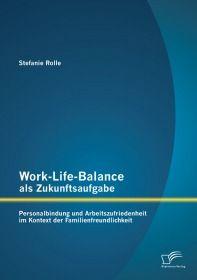 Work-Life-Balance als Zukunftsaufgabe: Personalbindung und Arbeitszufriedenheit im Kontext der Famil
