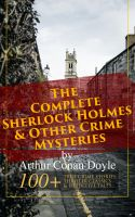 The Complete Sherlock Holmes & Other Crime Mysteries by Arthur Conan Doyle: 100+ True Crime Stories,