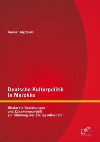 Deutsche Kulturpolitik in Marokko: Bilaterale Beziehungen und Zusammenarbeit zur Stärkung der Zivilg