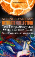 SCIENCE-FANTASY Ultimate Collection: Time Travel Adventures, Sword & Sorcery Tales, Space Fantasies