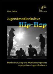Jugendmedienkultur Hip-Hop: Mediennutzung und Medienkompetenz in populären Jugendkulturen