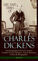 Life and Times of Charles Dickens: Autobiographical Novels, Stories, London Society Sketches, Travel