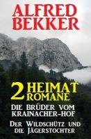 2 Alfred Bekker Heimat-Romane: Die Brüder vom Krainacher- Hof/ Der Wildschütz und die Jägerstochter