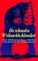 Die schönsten Weihnachts-Klassiker zur schönsten Zeit des Jahres: Über 280 Romane, Sagen, Märchen &