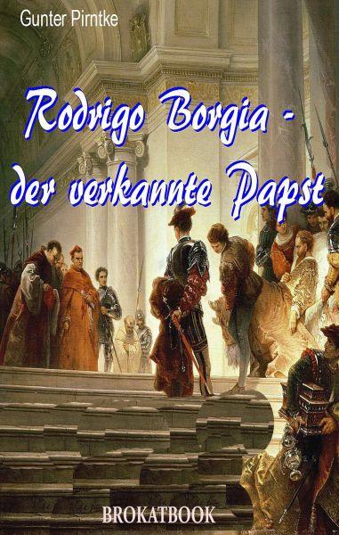 Rodrigo Borgia – der verkannte Papst
