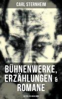 Carl Sternheim: Bühnenwerke, Erzählungen & Romane (30 Titel in einem Band)