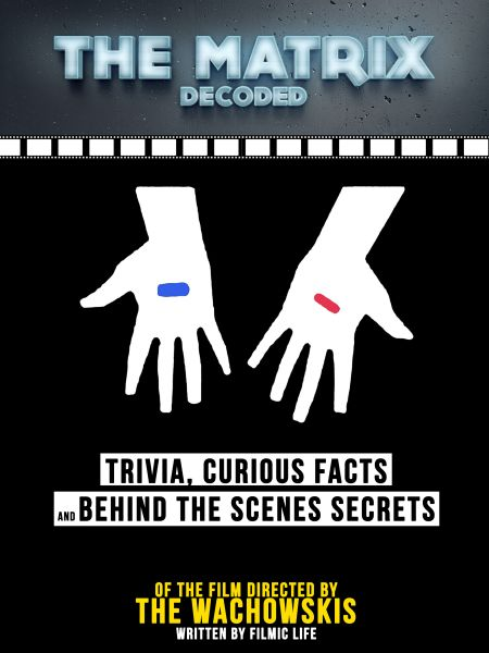 The Matrix Decoded: Trivia, Curious Facts And Behind The Scenes Secrets - Of The Film Directed By Th