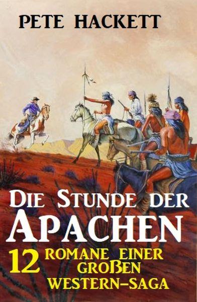 Die Stunde der Apachen: 12 Romane einer großen Western-Saga