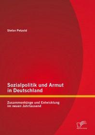 Sozialpolitik und Armut in Deutschland - Zusammenhänge und Entwicklung im neuen Jahrtausend