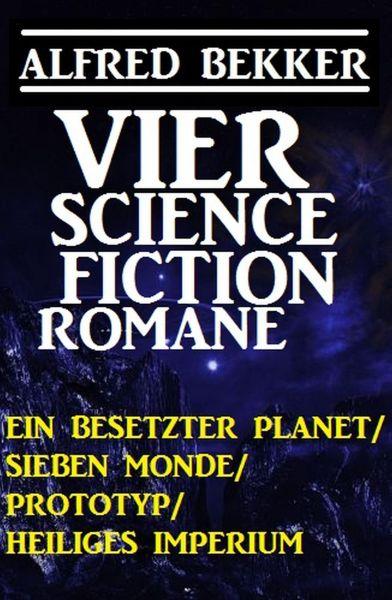 Vier Alfred Bekker Science Fiction Romane: Ein besetzter Planet/ Sieben Monde/ Prototyp/ Heiliges Im
