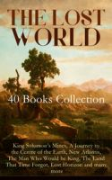 THE LOST WORLD - 40 Books Collection: King Solomon's Mines, A Journey to the Centre of the Earth, Ne