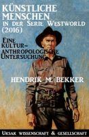 Künstliche Menschen in der Serie  Westworld (2016) – Eine kulturanthropologische Untersuchung