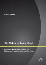 Die Nutria in Deutschland: Ökologie, Verbreitung, Schäden und Management im internationalen Vergleic