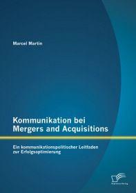 Kommunikation bei Mergers and Acquisitions: Ein kommunikationspolitischer Leitfaden zur Erfolgsoptim