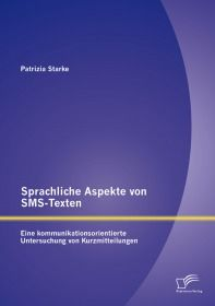 Sprachliche Aspekte von SMS-Texten: Eine kommunikationsorientierte Untersuchung von Kurzmitteilungen