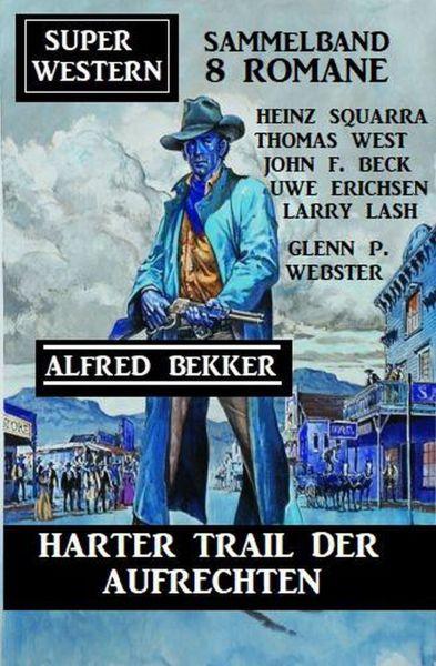Harter Trail der Aufrechten: Super Western Sammelband 8 Romane