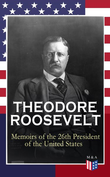 THEODORE ROOSEVELT - Memoirs of the 26th President of the United States
