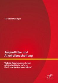 Jugendliche und Alkoholbeschaffung - Welche Auswirkungen haben Alkoholtestkäufe auf das Kauf- und Ve