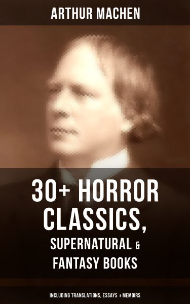 ARTHUR MACHEN: 30+ Horror Classics, Supernatural & Fantasy Books (Including Translations, Essays &