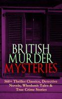 BRITISH MURDER MYSTERIES: 560+ Thriller Classics, Detective Novels, Whodunit Tales & True Crime Stor
