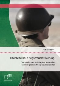 Altenhilfe bei Kriegstraumatisierung: Therapieformen und die psychosozialen Schwierigkeiten Kriegstr