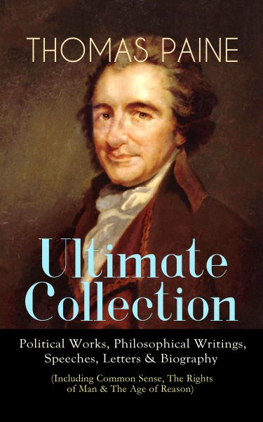 THOMAS PAINE Ultimate Collection: Political Works, Philosophical Writings, Speeches, Letters & Biogr