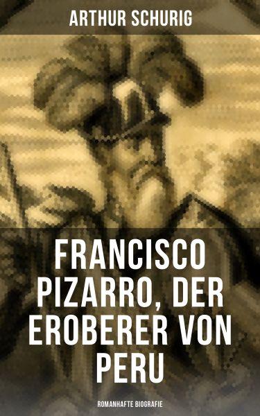 Francisco Pizarro, der Eroberer von Peru: Romanhafte Biografie