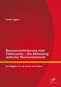 Ressourcenförderung statt Fehlersuche - Die Bedeutung zentraler Resilienzfaktoren: Ein Ratgeber für